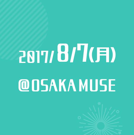 2017/8/7(月) @OSAKA MUSE